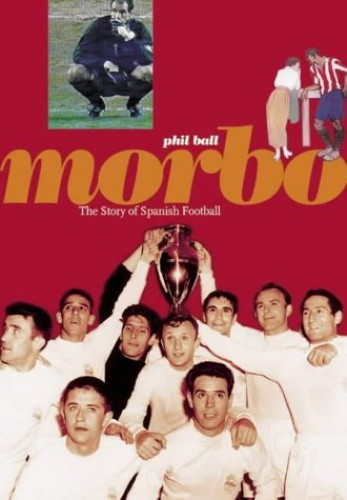 Morbo - The Story of Spanish Football By Phil Ball