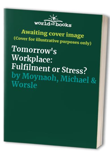Tomorrow's Workplace: Fulfilment or Stress? By Michael Moynagh