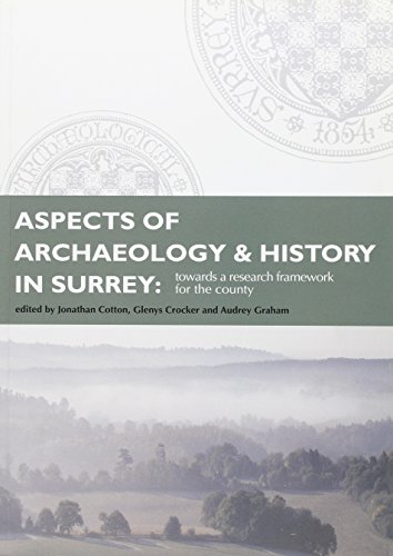 Aspects of Archaeology and History in Surrey: Towards a Research Framework for the County by Jonathan Cooton