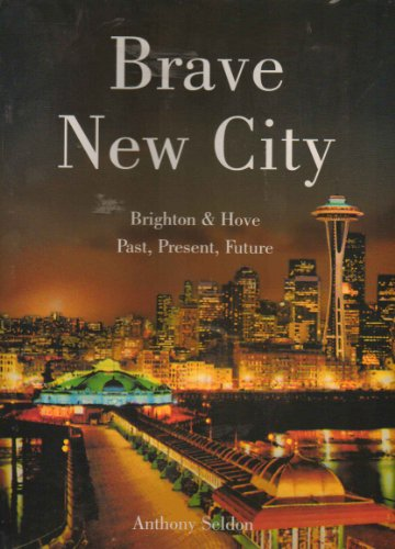 Brave New City: Brighton & Hove, Past, Present, Future by Anthony Seldon
