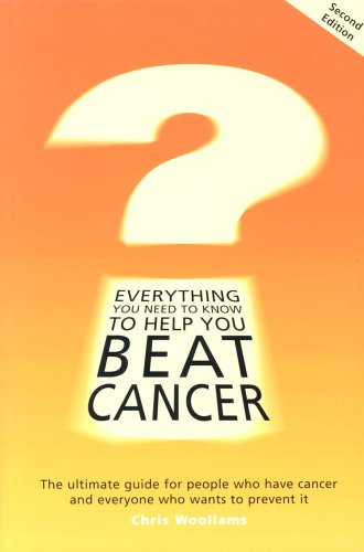 Everything You Need to Know to Help You Beat Cancer: The Ultimate Guide for People Who Have Cancer and Everyone Who Wants to Prevent it By Chris Woolams