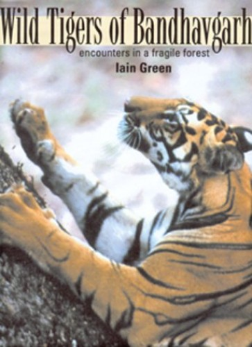 Wild Tigers of Bandhavgarh: Encounters in a Fragile Forest by Iain Green