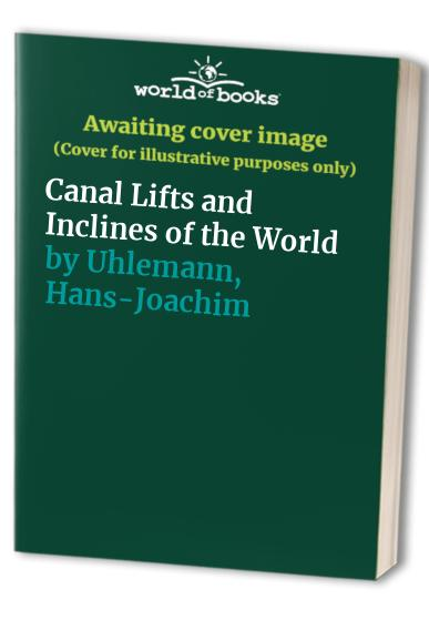 Canal Lifts and Inclines of the World By Hans-Joachim Uhlemann