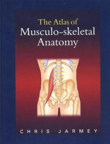 The Atlas of Musculo-skeletal Anatomy By Chris Jarmey