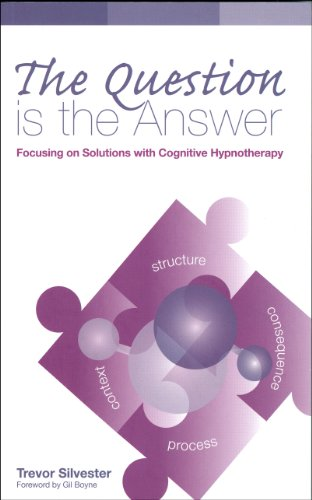 The Question is the Answer: Focusing on Solutions with Cognitive Hypnotherapy(Wordweaving 2) By Trevor Silvester