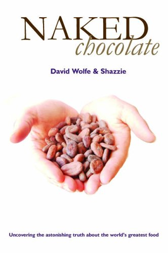 Naked Chocolate: Uncovering the Astonishing Truth About the World's Greatest Food By David Wolfe