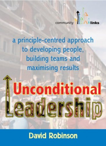 Unconditional Leadership: A Principle-centred Approach to Developing People, Building Teams and Maximising Results by David Robinson