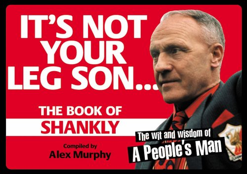 It's Not Your Leg Son: The Book of Shankly by Alex Murphy