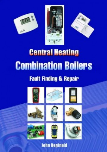 Central Heating Combination Boilers: Fault Finding and Repair By John Reginald