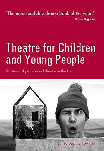 Theatre for Children and Young People: 50 Years of Professional Theatre in the UK Edited by Stuart Bennett