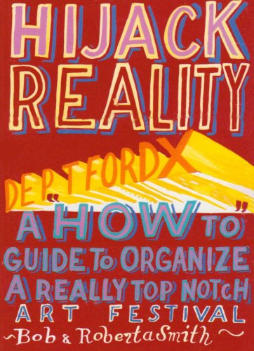 Hijack Reality: Deptford X:A 'How to' Guide to Organize a Really By Bob and Roberta Smith