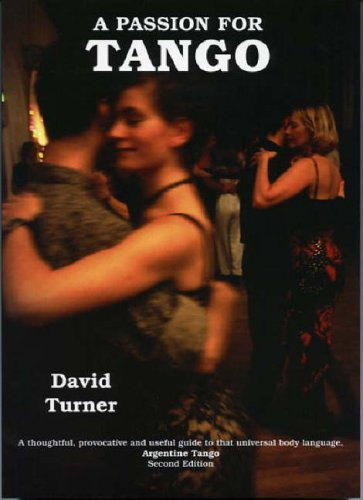 A Passion for Tango; A thoughtful, Provocative and Useful Guide to that Universal Body Language, Argentine Tango By David Turner