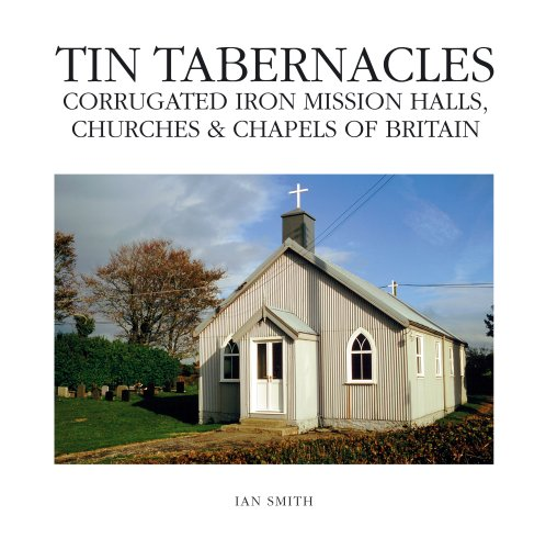 Tin Tabernacles: Corrugated Iron Mission Halls, Churches & Chapels of Britain By Ian Smith
