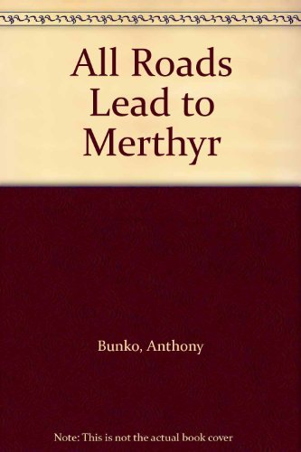 All Roads Lead to Merthyr By Anthony Bunko