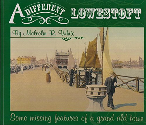 A Different Lowestoft: Some Missing Features of a Grand Old Town By Malcolm Roger White