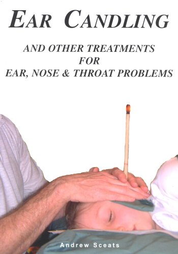 Ear Candling and Other Treatments for Ear,Nose and Throat Problems By Andrew Sceats