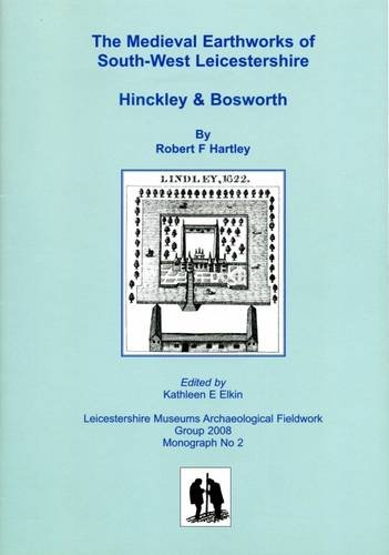 The Medieval Earthworks of South-West Leicestershire, Hinckley and Bosworth By Robert Hartley