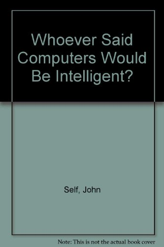 Whoever Said Computers Would be Intelligent? by John Self