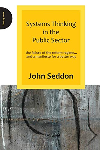Systems Thinking in the Public Sector: The Failure of the Reform Regime.... and a Manifesto for a Better Way by John Seddon