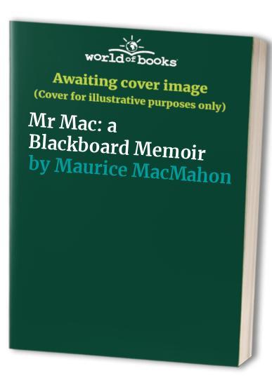 Mr Mac: a Blackboard Memoir By Maurice MacMahon