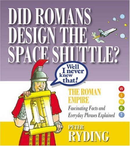 Well I Never Knew That!  Did Romans Design the Space Shuttle?: The Roman Empire - Fascinating Facts and Everyday Phrases Explained by Peter Ryding