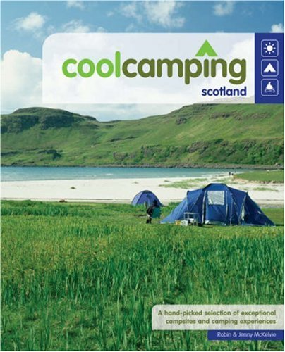 Cool Camping Scotland: A Hand Picked Selection of Exceptional Campsites and Camping Experiences By Robin McKelvie