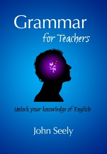 Grammar for Teachers: Unlock your knowledge of English By John Seely