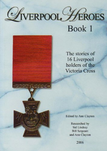 Liverpool's Heroes: The Stories of 16 Liverpool Holders of the Victoria Cross by Ann Clayton