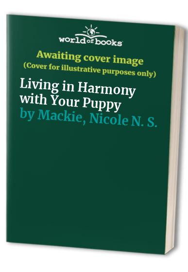 Living in Harmony with Your Puppy By Nicole N. S. Mackie