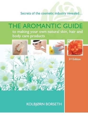 The Aromantic Guide to Making Your Own Natural Skin, Hair and Body Care Products By Kolbjorn Borseth