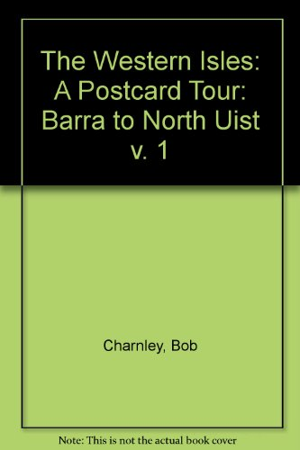 The Western Isles: A Postcard Tour: v. 1: Barra to North Uist by Bob Charnley