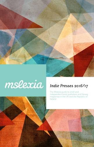 Indie Presses 2016/17: The Mslexia Guide to Small and Independent Book Publishers and Literary Magazines in the UK and the Republic of Ireland