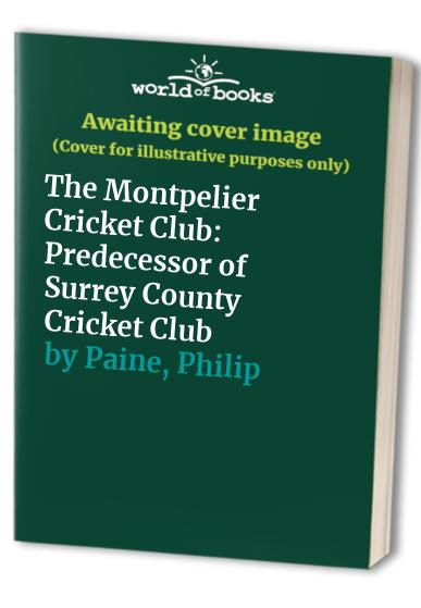 The Montpelier Cricket Club: Predecessor of Surrey County Cricket Club by Philip Paine