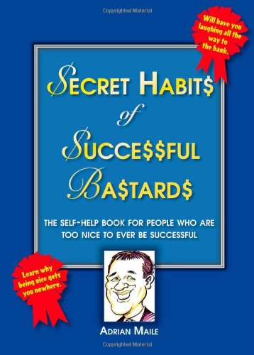 Secret Habits of Successful Bastards: The Self-help Book for People Who are Too Nice by Adrian Maile
