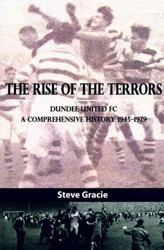 The Rise of the Terrors: Dundee United FC, a Comprehensive History 1945-1979 by Steve Gracie