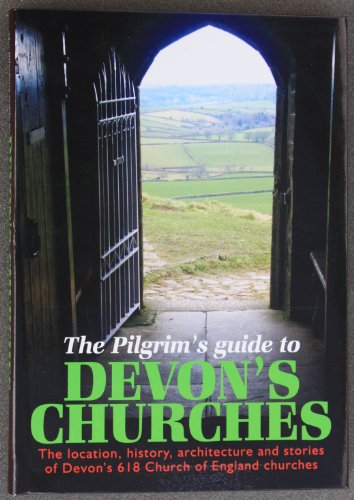 The Pilgrims Guide to Devon's Churches: The Location, History, Architecture and Stories of Devon's 618 Church of England Churches by Nicholas Orme