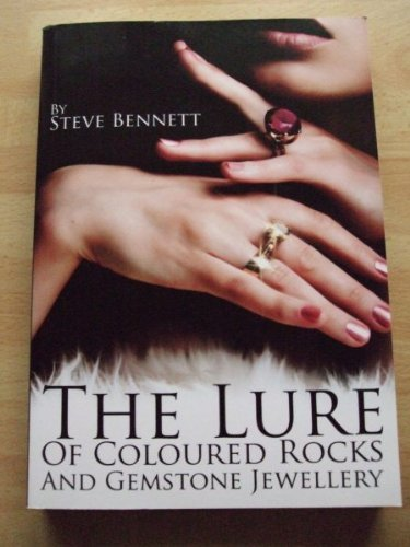 The Lure of Coloured Rocks and Jewellery: The Complete A to Z Guide of Gemstones and Jewellery By Steve Bennett