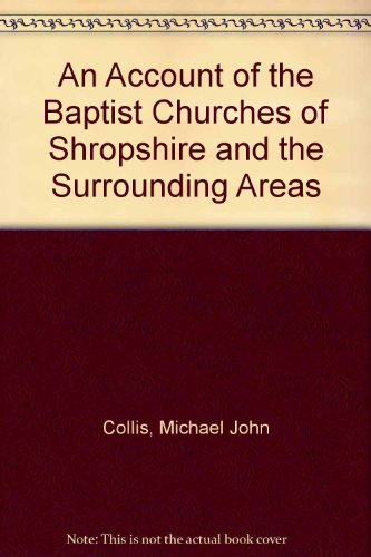 An Account of the Baptist Churches of Shropshire and the Surrounding Areas By Michael John Collis