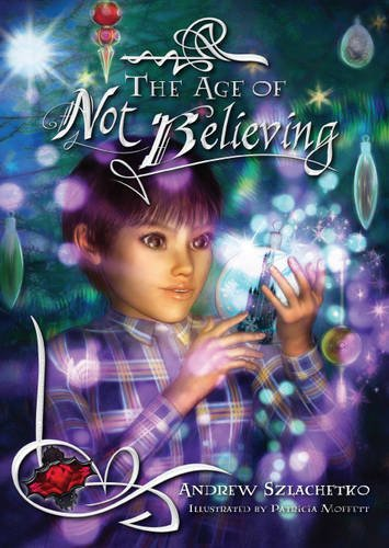 The Age of Not Believing: A Christmas Tale by Andrew Szlachetko