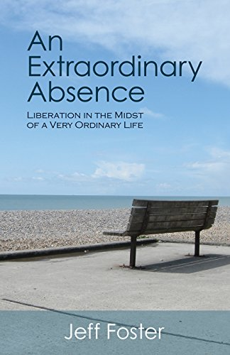 An Extraordinary Absence: Liberation in the Midst of a Very Ordinary Life By Jeff Foster