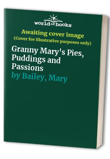 Granny Mary's Pies, Puddings and Passions By Mary Bailey
