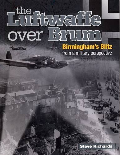the Luftwaffe Over Brum: Birmingham's Blitz from a Military Perspective By Steve Richards