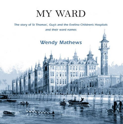 My Ward: The Story of St Thomas', Guy's and the Evelina Children's Hospitals and Their Ward Names By Wendy Mathews