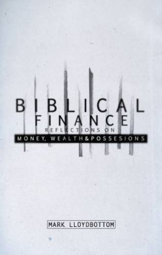 Biblical Finance: Reflections on Money Wealth and Possessions by Mark Lloydbottom