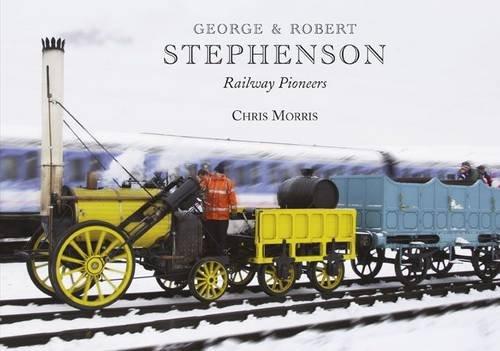 George and Robert Stephenson, Railway Pioneers By Chris Morris
