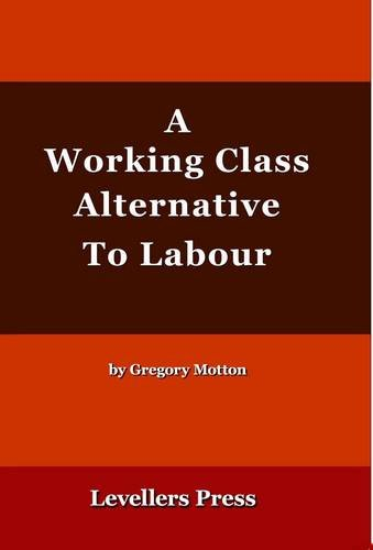A Working Class Alternative to Labour By Gregory Motton
