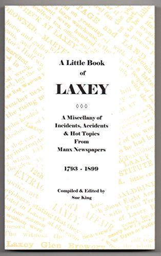 A Little Book of Laxey. A Miscellany of Incidents, Accidents, & Hot Topics from Manx Newspapers 1793-1899 By Sue King