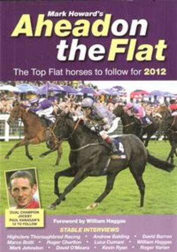 Ahead on the Flat: The Top Flat Horses to Follow: 2012 by Mark Howard
