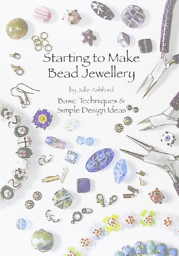 Starting to Make Bead Jewellery: Basic Techniques and Simple Design Ideas by Julie Ashford