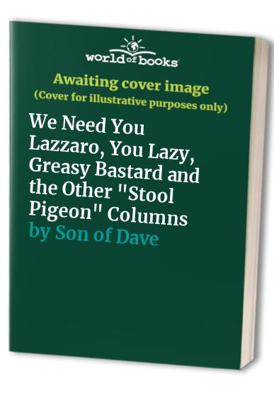 "We Need You Lazzaro, You Lazy, Greasy Bastard and the Other ""Stool Pigeon"" Columns By Son of Dave"